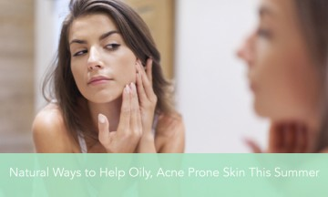 Natural Ways to Help Oily, Acne Prone Skin This Summer